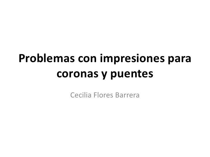 Problemas con impresiones para      coronas y puentes        Cecilia Flores Barrera