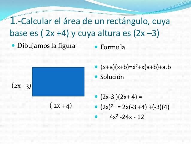 1.-Calcular el área de un rectángulo, cuyabase es ( 2x +4) y cuya altura es (2x –3) Dibujamos la figura(2x –3)( 2x +4) F...