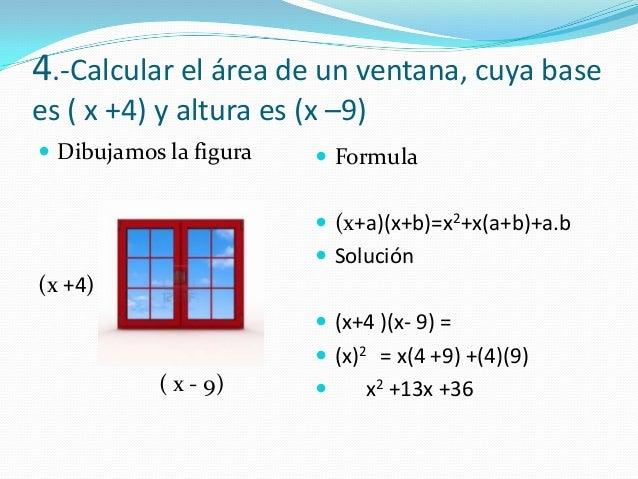 4.-Calcular el área de un ventana, cuya basees ( x +4) y altura es (x –9) Dibujamos la figura(x +4)( x - 9) Formula (x+...