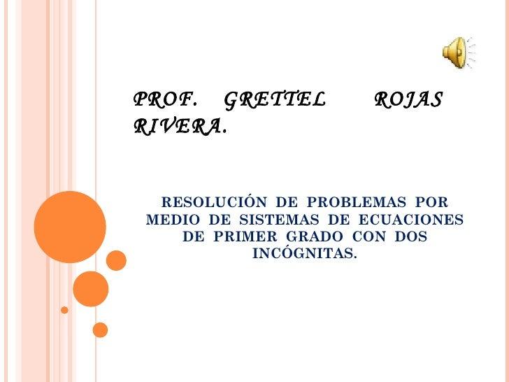 PROF. GRETTEL         ROJASRIVERA. RESOLUCIÓN DE PROBLEMAS PORMEDIO DE SISTEMAS DE ECUACIONES   DE PRIMER GRADO CON DOS   ...
