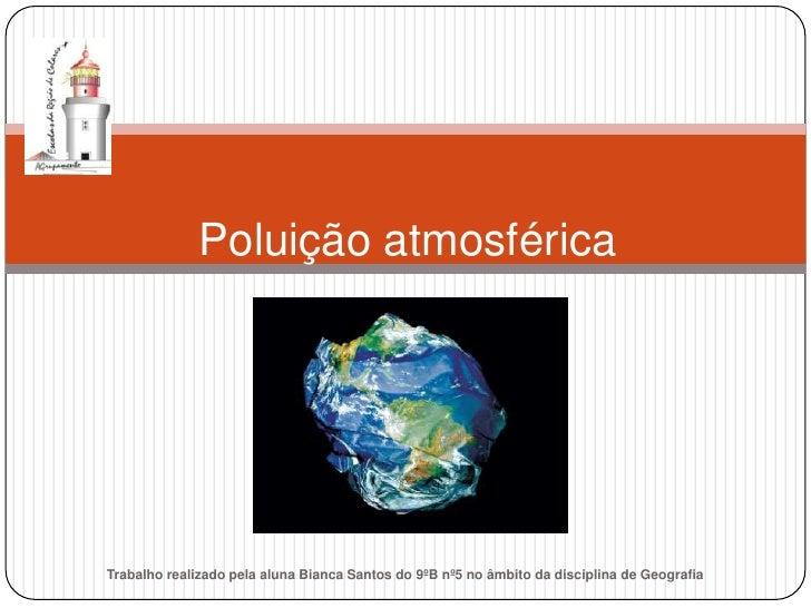 Poluição atmosférica     Trabalho realizado pela aluna Bianca Santos do 9ºB nº5 no âmbito da disciplina de Geografia
