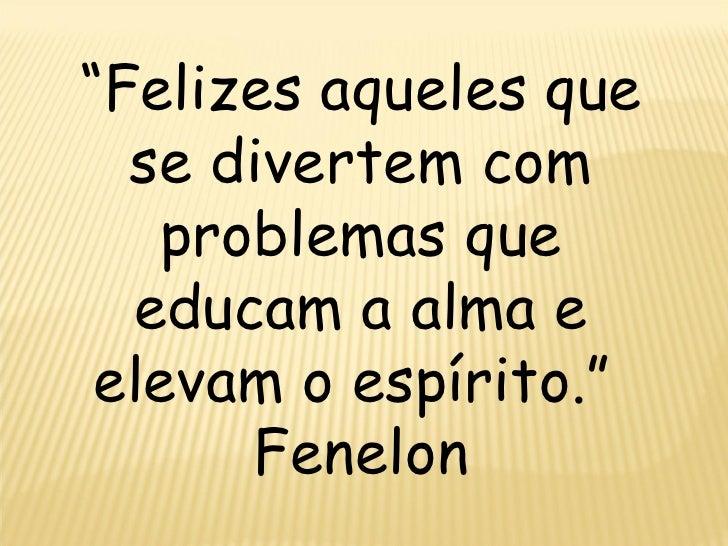 """"""" Felizes aqueles que se divertem com problemas que educam a alma e elevam o espírito.""""  Fenelon"""
