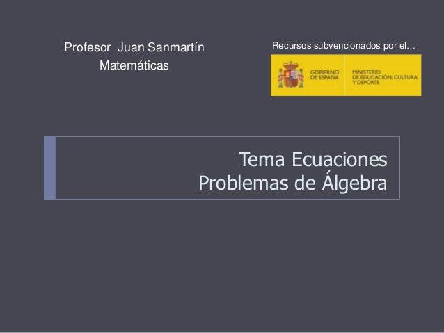 Tema Ecuaciones Problemas de Álgebra Profesor Juan Sanmartín Matemáticas Recursos subvencionados por el…