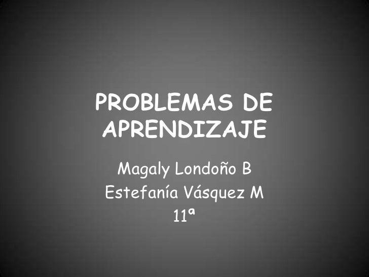 PROBLEMAS DE APRENDIZAJE <br />Magaly Londoño B<br />Estefanía Vásquez M <br />11ª <br />