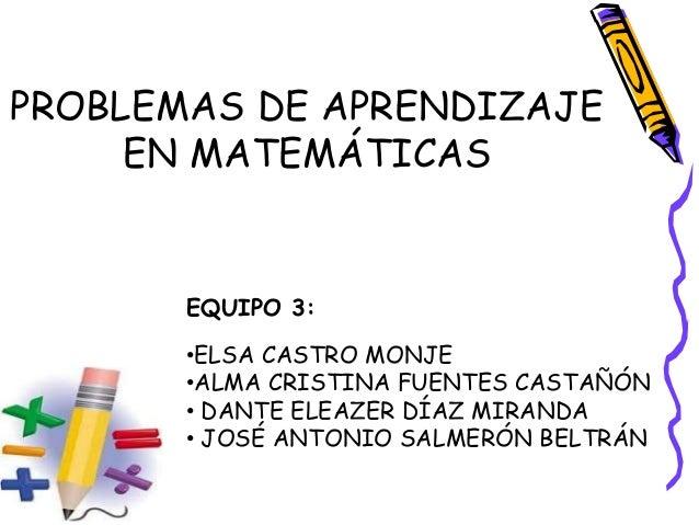 PROBLEMAS DE APRENDIZAJE EN MATEMÁTICAS EQUIPO 3: •ELSA CASTRO MONJE •ALMA CRISTINA FUENTES CASTAÑÓN • DANTE ELEAZER DÍAZ ...