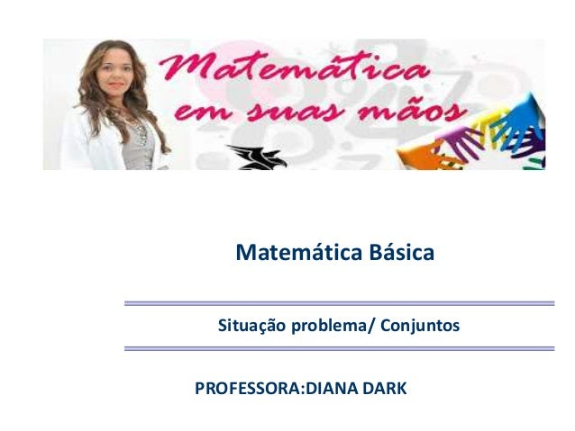 Matemática Básica Situação problema/ Conjuntos PROFESSORA:DIANA DARK