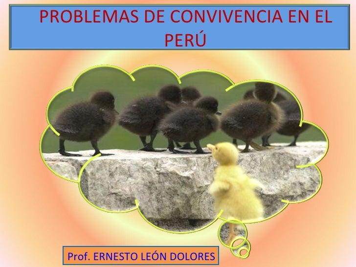 PROBLEMAS DE CONVIVENCIA EN EL            PERÚ  Prof. ERNESTO LEÓN DOLORES