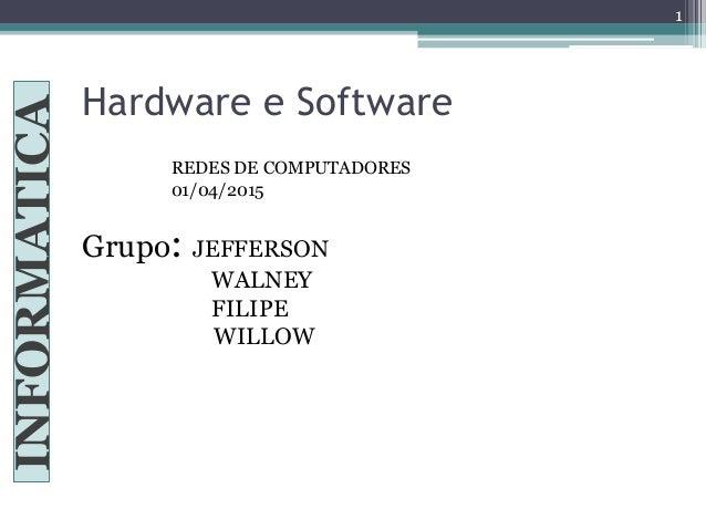 Hardware e Software INFORMATICA Grupo: JEFFERSON WALNEY FILIPE .................. WILLOW REDES DE COMPUTADORES 01/04/2015 1