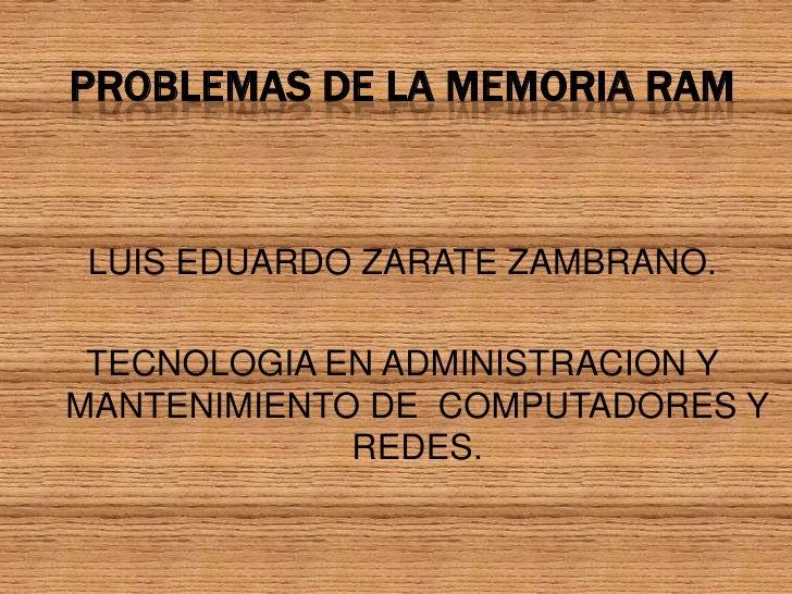 PROBLEMAS DE LA MEMORIA RAM<br />LUIS EDUARDO ZARATE ZAMBRANO.<br />TECNOLOGIA EN ADMINISTRACION Y MANTENIMIENTO DE  COMPU...