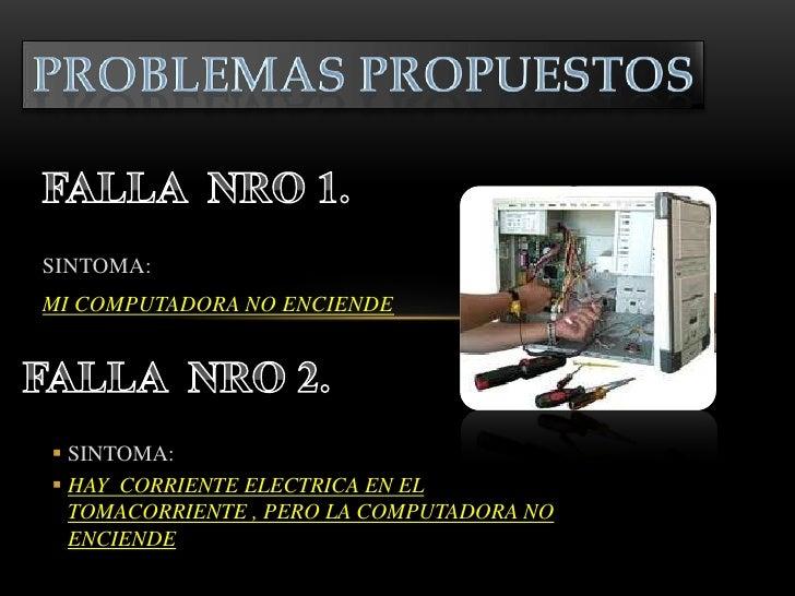 SINTOMA:MI COMPUTADORA NO ENCIENDE SINTOMA: HAY CORRIENTE ELECTRICA EN EL  TOMACORRIENTE , PERO LA COMPUTADORA NO  ENCIE...