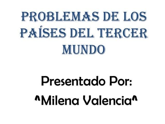 Problemas de lospaíses del tercermundoPresentado Por:^Milena Valencia^