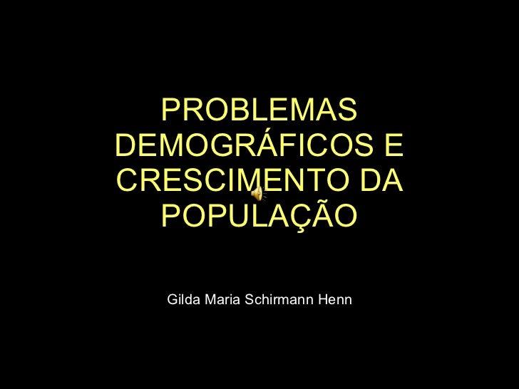 PROBLEMAS DEMOGRÁFICOS E CRESCIMENTO DA POPULAÇÃO Gilda Maria Schirmann Henn