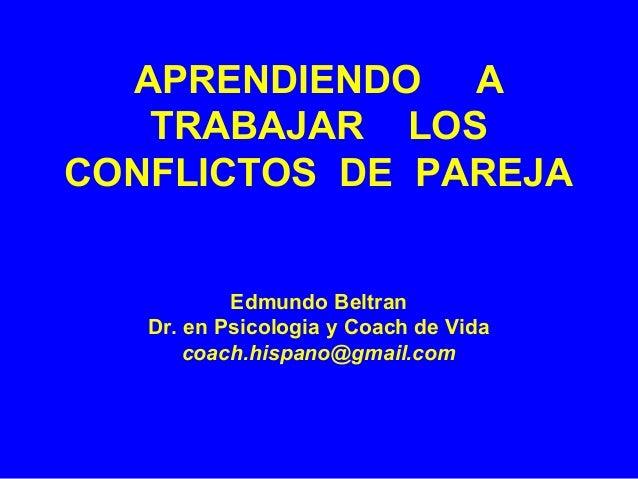 APRENDIENDO A TRABAJAR LOS CONFLICTOS DE PAREJA Edmundo Beltran Dr. en Psicologia y Coach de Vida coach.hispano@gmail.com