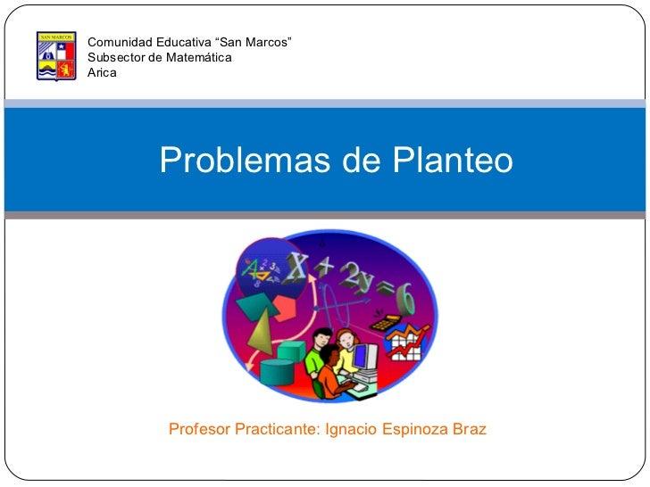 """Problemas de Planteo Comunidad Educativa """"San Marcos"""" Subsector de Matemática Arica Profesor Practicante: Ignacio Espinoza..."""