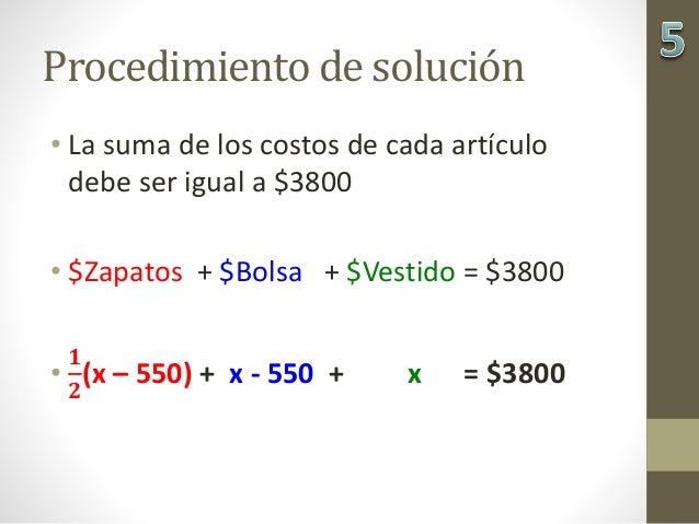 Procedimiento de solución • La suma de los costos de cada artículo debe ser igual a $3800 • $Zapatos + $Bolsa + $Vestido =...