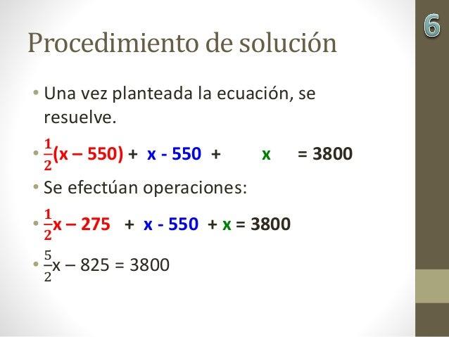 Procedimiento de solución • Una vez planteada la ecuación, se resuelve. • 𝟏 𝟐 (x – 550) + x - 550 + x = 3800 • Se efectúan...