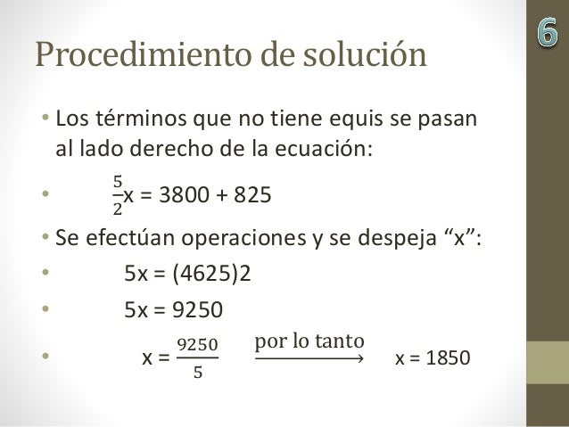 Procedimiento de solución • Los términos que no tiene equis se pasan al lado derecho de la ecuación: • 5 2 x = 3800 + 825 ...