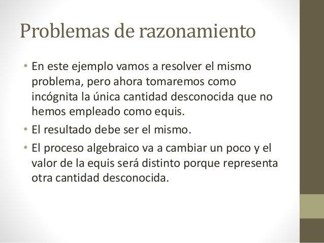 Problemas de razonamiento • En este ejemplo vamos a resolver el mismo problema, pero ahora tomaremos como incógnita la úni...