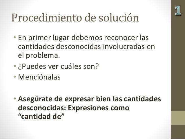 Procedimiento de solución • En primer lugar debemos reconocer las cantidades desconocidas involucradas en el problema. • ¿...