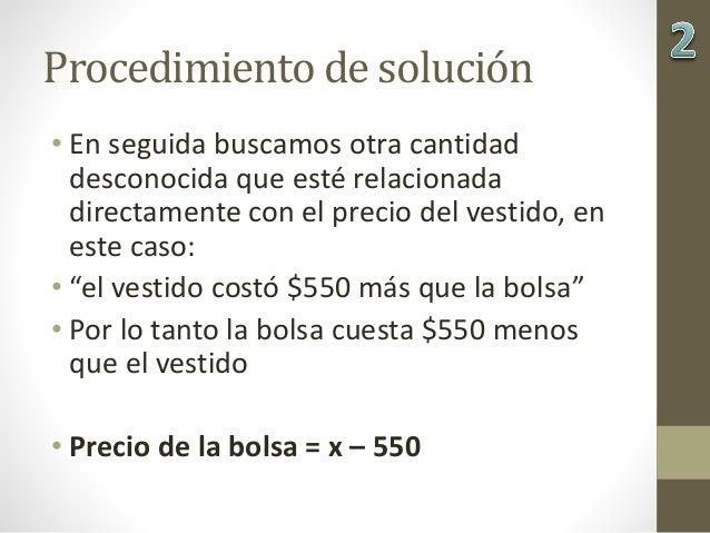 Procedimiento de solución • En seguida buscamos otra cantidad desconocida que esté relacionada directamente con el precio ...