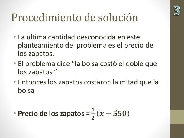 Procedimiento de solución • La última cantidad desconocida en este planteamiento del problema es el precio de los zapatos....