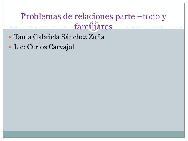 Problemas de relaciones parte –todo y familiares  Tania Gabriela Sánchez Zuña  Lic: Carlos Carvajal
