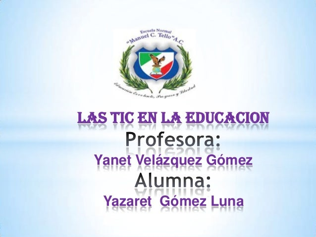 LAS TIC EN LA EDUCACION Yanet Velázquez Gómez   Yazaret Gómez Luna