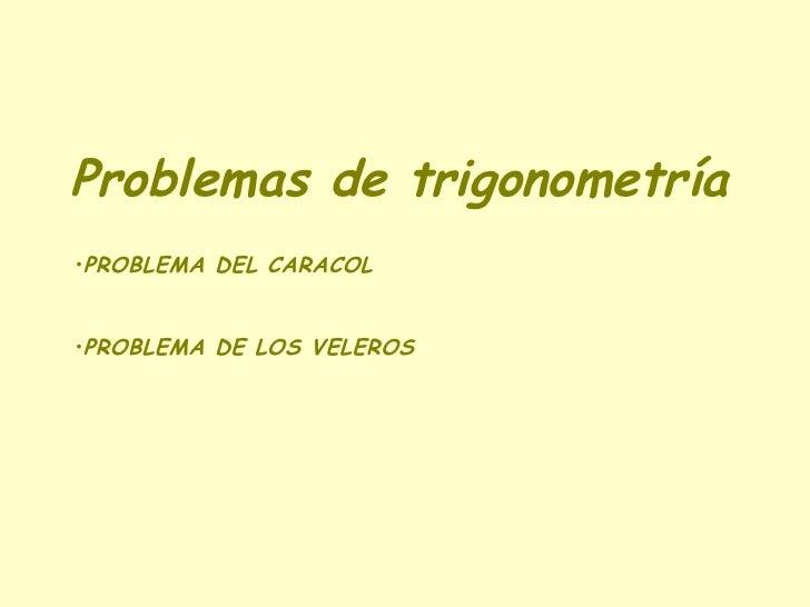 Problemas de trigonometría <ul><li>PROBLEMA DEL CARACOL </li></ul><ul><li>PROBLEMA DE LOS VELEROS </li></ul>