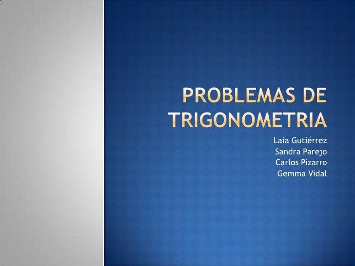 Problemas de trigonometria<br />Laia Gutiérrez<br />Sandra Parejo<br />Carlos Pizarro<br />Gemma Vidal<br />