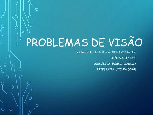 PROBLEMAS DE VISÃO TRABALHO FEITO POR : CATARINA COSTA Nº7; JOÃO SOARES Nº16 DISCIPLINA : FÍSICO- QUÍMICA PROFESSORA: LICÍ...