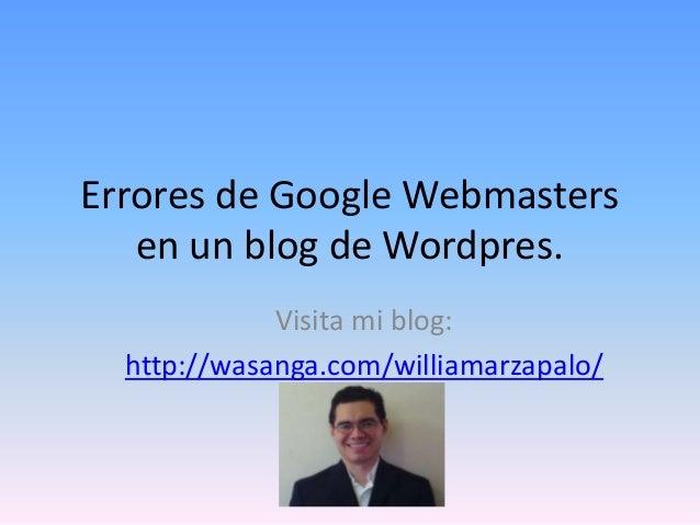 Errores de Google Webmasters en un blog de Wordpres. Visita mi blog: http://wasanga.com/williamarzapalo/