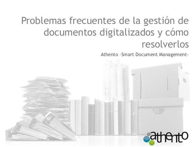 Problemas frecuentes de la gestión de  documentos digitalizados y cómo  resolverlos  Athento –Smart Document Management-