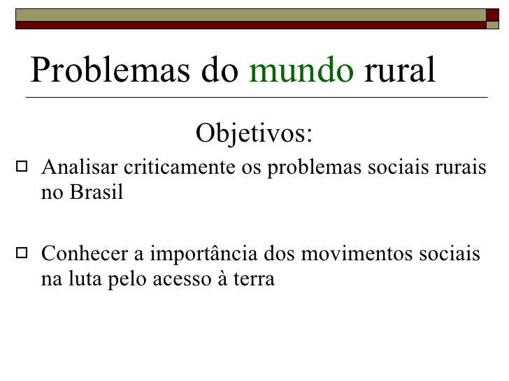 Problemas do  mundo  rural <ul><li>Objetivos: </li></ul><ul><li>Analisar criticamente os problemas sociais rurais no Brasi...