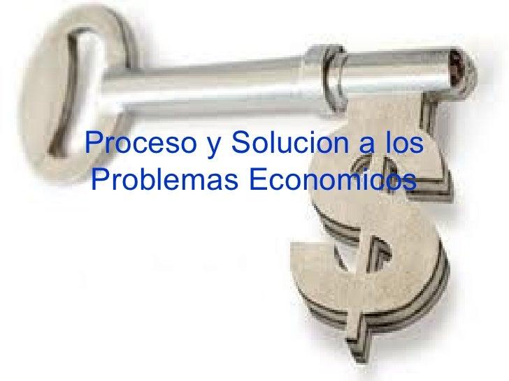 Proceso y Solucion a los Problemas Economicos