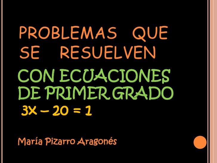 PROBLEMAS QUESE RESUELVENCON ECUACIONESDE PRIMER GRADO3x – 20 = 1María Pizarro Aragonés