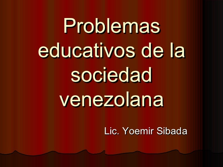 Problemaseducativos de la   sociedad  venezolana       Lic. Yoemir Sibada
