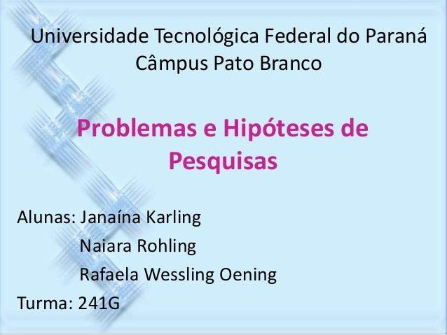 Universidade Tecnológica Federal do Paraná  Problemas e Hipóteses de  Pesquisas  Alunas: Janaína Karling  Naiara Rohling  ...