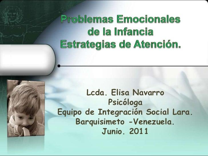 Problemas Emocionales de la InfanciaEstrategias de Atención.  <br />Lcda. Elisa Navarro<br />Psicóloga<br />Equipo de Inte...