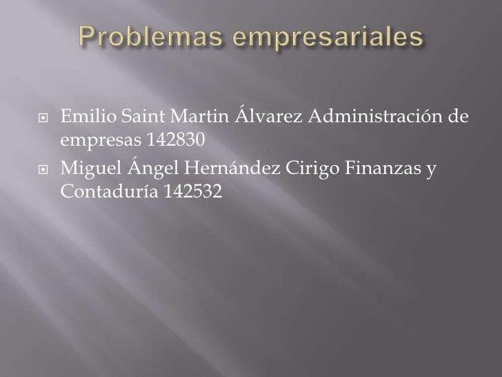 Problemas empresariales<br />Emilio Saint Martin Álvarez Administración de empresas 142830<br />Miguel Ángel Hernández Cir...