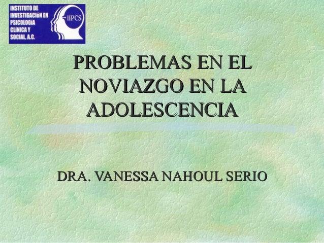 PROBLEMAS EN EL  NOVIAZGO EN LA   ADOLESCENCIADRA. VANESSA NAHOUL SERIO