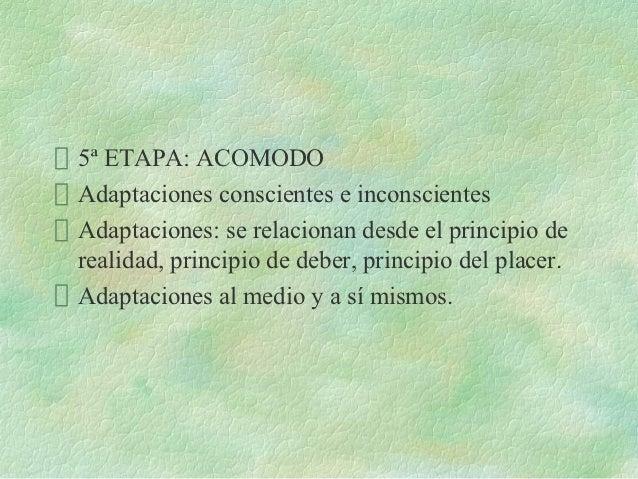 5ª ETAPA: ACOMODOAdaptaciones conscientes e inconscientesAdaptaciones: se relacionan desde el principio derealidad, princi...