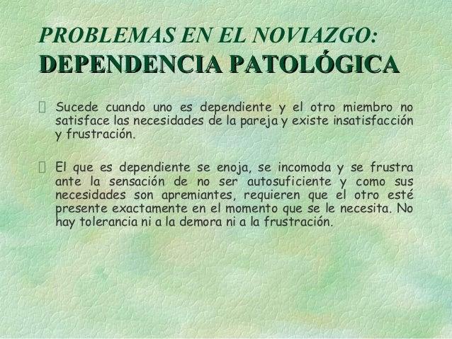 PROBLEMAS EN EL NOVIAZGO:DEPENDENCIA PATOLÓGICA Sucede cuando uno es dependiente y el otro miembro no satisface las necesi...