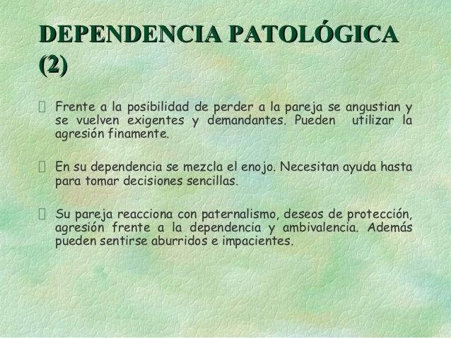 DEPENDENCIA PATOLÓGICA(2) Frente a la posibilidad de perder a la pareja se angustian y se vuelven exigentes y demandantes....