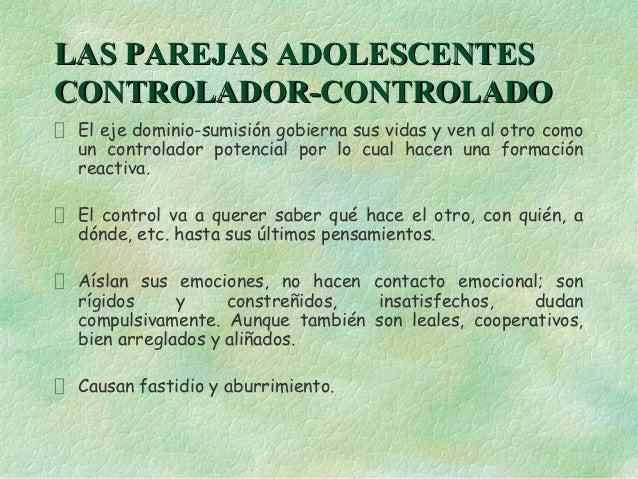 LAS PAREJAS ADOLESCENTESCONTROLADOR-CONTROLADO El eje dominio-sumisión gobierna sus vidas y ven al otro como un controlado...