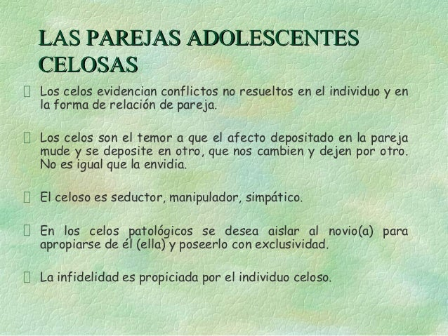 LAS PAREJAS ADOLESCENTESCELOSASLos celos evidencian conflictos no resueltos en el individuo y enla forma de relación de pa...