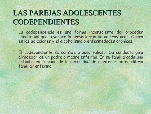 LAS PAREJAS ADOLESCENTESCODEPENDIENTES La codependencia es una forma inconsciente del proceder conductual que favorece la ...