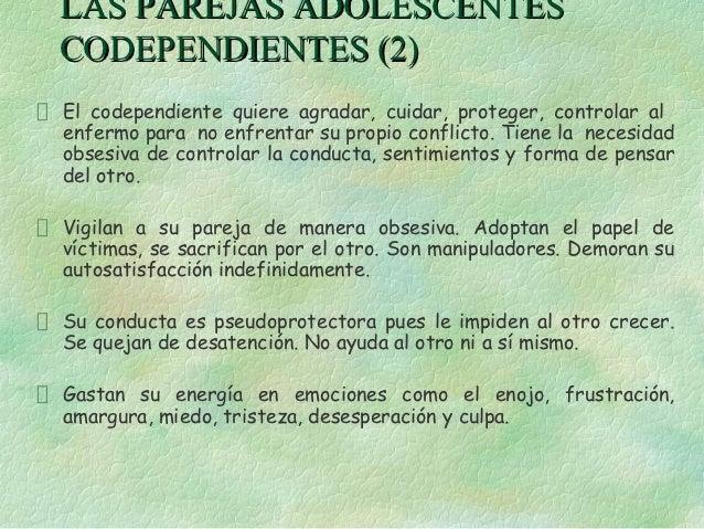 LAS PAREJAS ADOLESCENTESCODEPENDIENTES (2)El codependiente quiere agradar, cuidar, proteger, controlar alenfermo para no e...