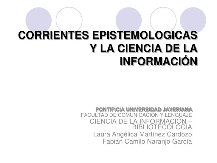 CORRIENTES EPISTEMOLOGICAS Y LA CIENCIA DE LA INFORMACIÓN<br />PONTIFICIA UNIVERSIDAD JAVERIANA<br />FACULTAD DE COMUNICAC...