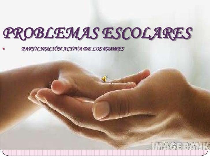 PROBLEMAS ESCOLARES   PARTICIPACIÓN ACTIVA DE LOS PADRES