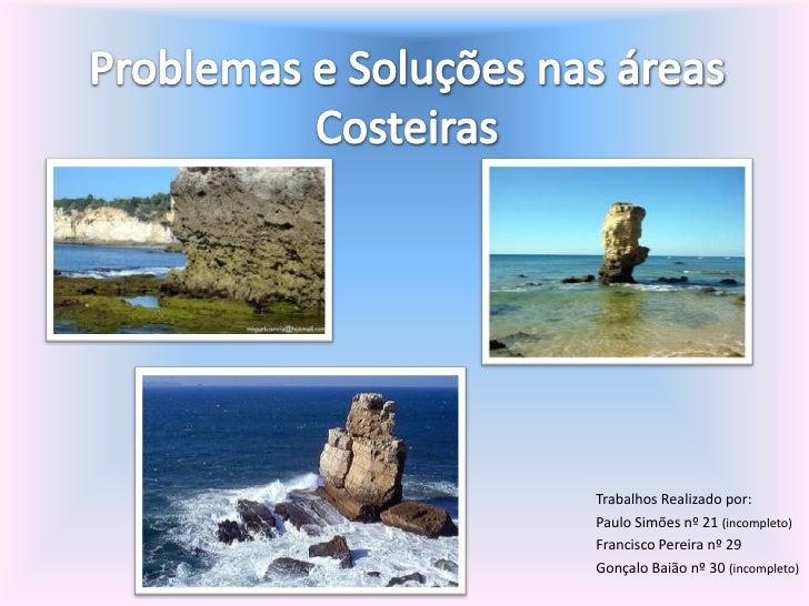 Problemas e Soluções nas áreas Costeiras<br />Trabalhos Realizado por: <br />Paulo Simões nº 21 (incompleto)<br />Francisc...